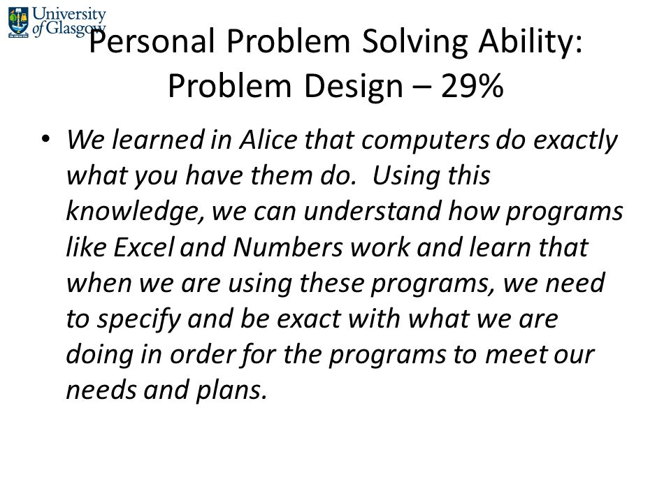 Personal Problem Solving Ability: Problem Design – 29% We learned in Alice that computers do exactly what you have them do.