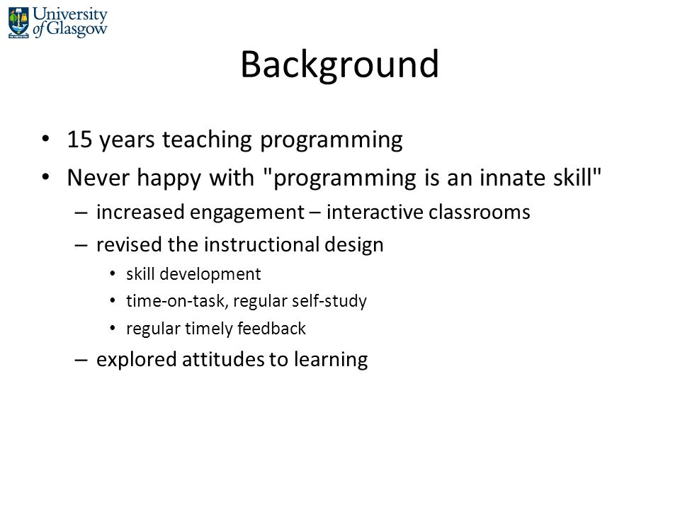 Background 15 years teaching programming Never happy with programming is an innate skill – increased engagement – interactive classrooms – revised the instructional design skill development time-on-task, regular self-study regular timely feedback – explored attitudes to learning