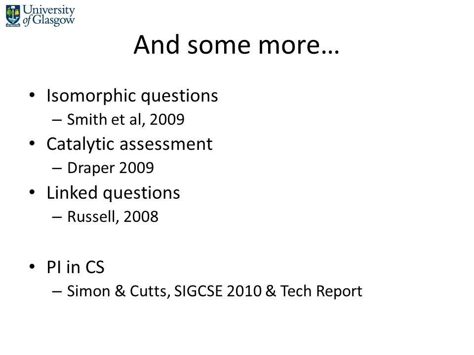And some more… Isomorphic questions – Smith et al, 2009 Catalytic assessment – Draper 2009 Linked questions – Russell, 2008 PI in CS – Simon & Cutts, SIGCSE 2010 & Tech Report