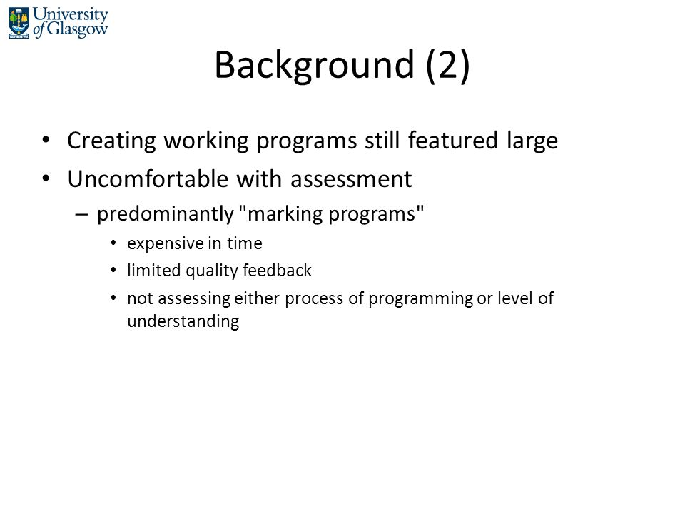 Background (2) Creating working programs still featured large Uncomfortable with assessment – predominantly marking programs expensive in time limited quality feedback not assessing either process of programming or level of understanding