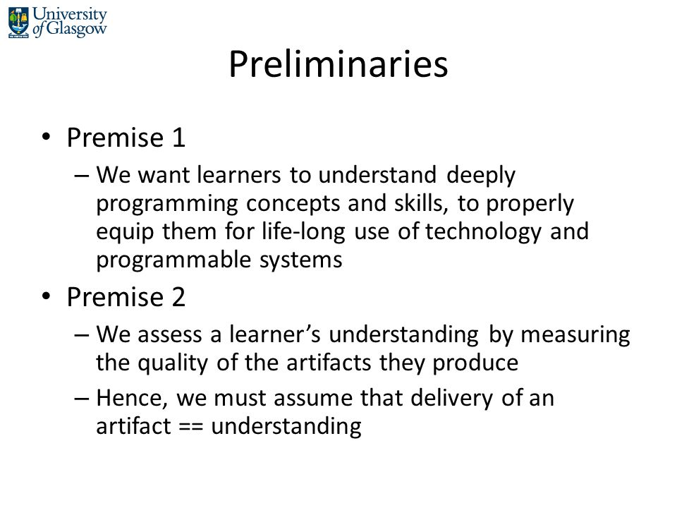 Preliminaries Premise 1 – We want learners to understand deeply programming concepts and skills, to properly equip them for life-long use of technolog