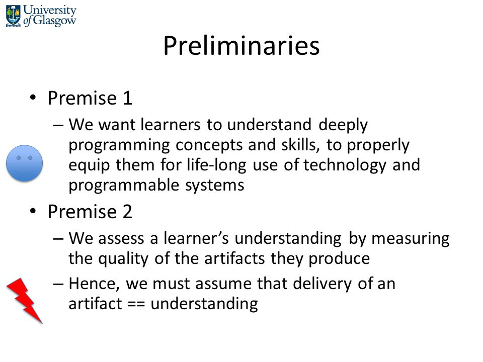 Preliminaries Premise 1 – We want learners to understand deeply programming concepts and skills, to properly equip them for life-long use of technology and programmable systems Premise 2 – We assess a learner's understanding by measuring the quality of the artifacts they produce – Hence, we must assume that delivery of an artifact == understanding
