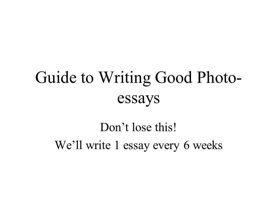 Guide to Writing Good Photo- essays Don't lose this! We'll write 1 essay every 6 weeks