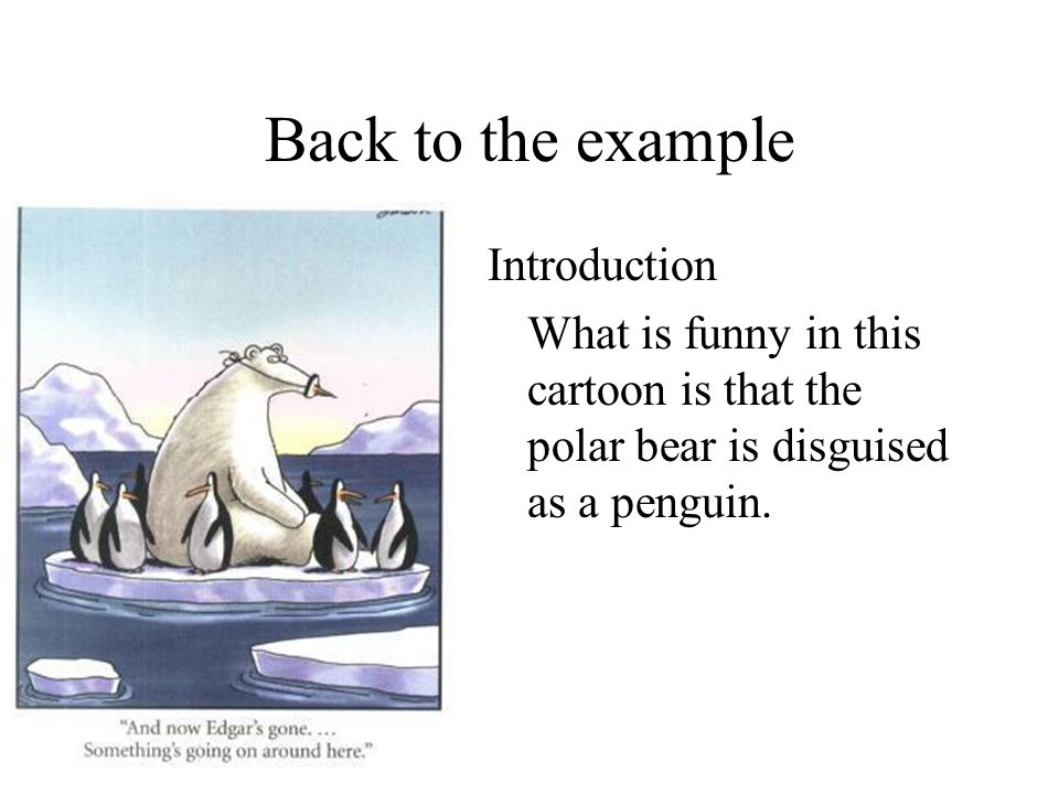 Back to the example Introduction What is funny in this cartoon is that the polar bear is disguised as a penguin.