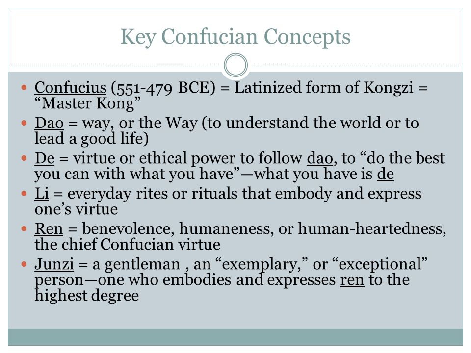 Key Confucian Concepts Confucius (551-479 BCE) = Latinized form of Kongzi = Master Kong Dao = way, or the Way (to understand the world or to lead a good life) De = virtue or ethical power to follow dao, to do the best you can with what you have —what you have is de Li = everyday rites or rituals that embody and express one's virtue Ren = benevolence, humaneness, or human-heartedness, the chief Confucian virtue Junzi = a gentleman, an exemplary, or exceptional person—one who embodies and expresses ren to the highest degree