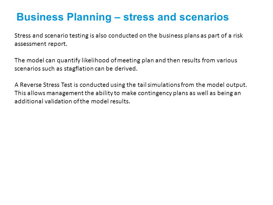 Stress and scenario testing is also conducted on the business plans as part of a risk assessment report.