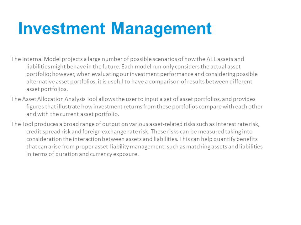 Investment Management The Internal Model projects a large number of possible scenarios of how the AEL assets and liabilities might behave in the future.