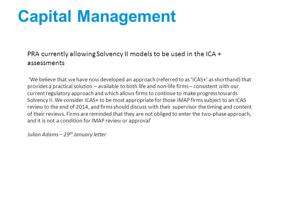 Capital Management PRA currently allowing Solvency II models to be used in the ICA + assessments 'We believe that we have now developed an approach (referred to as 'ICAS+' as shorthand) that provides a practical solution – available to both life and non-life firms – consistent with our current regulatory approach and which allows firms to continue to make progress towards Solvency II.