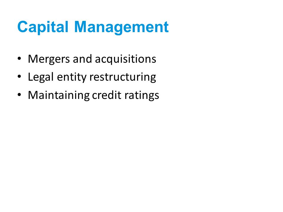 Mergers and acquisitions Legal entity restructuring Maintaining credit ratings Capital Management