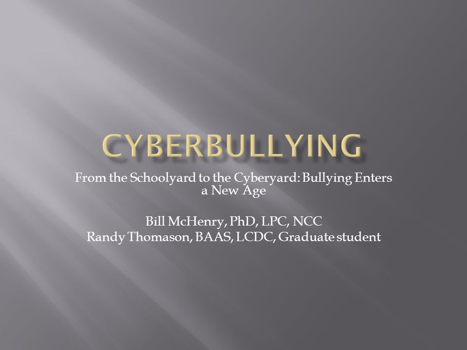 From the Schoolyard to the Cyberyard: Bullying Enters a New Age Bill McHenry, PhD, LPC, NCC Randy Thomason, BAAS, LCDC, Graduate student