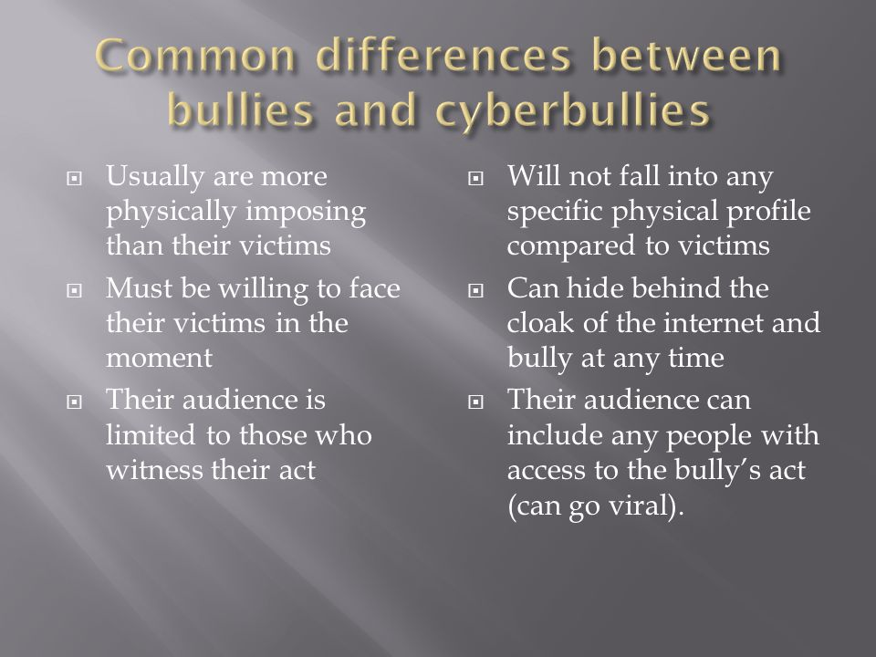  Usually are more physically imposing than their victims  Must be willing to face their victims in the moment  Their audience is limited to those who witness their act  Will not fall into any specific physical profile compared to victims  Can hide behind the cloak of the internet and bully at any time  Their audience can include any people with access to the bully's act (can go viral).