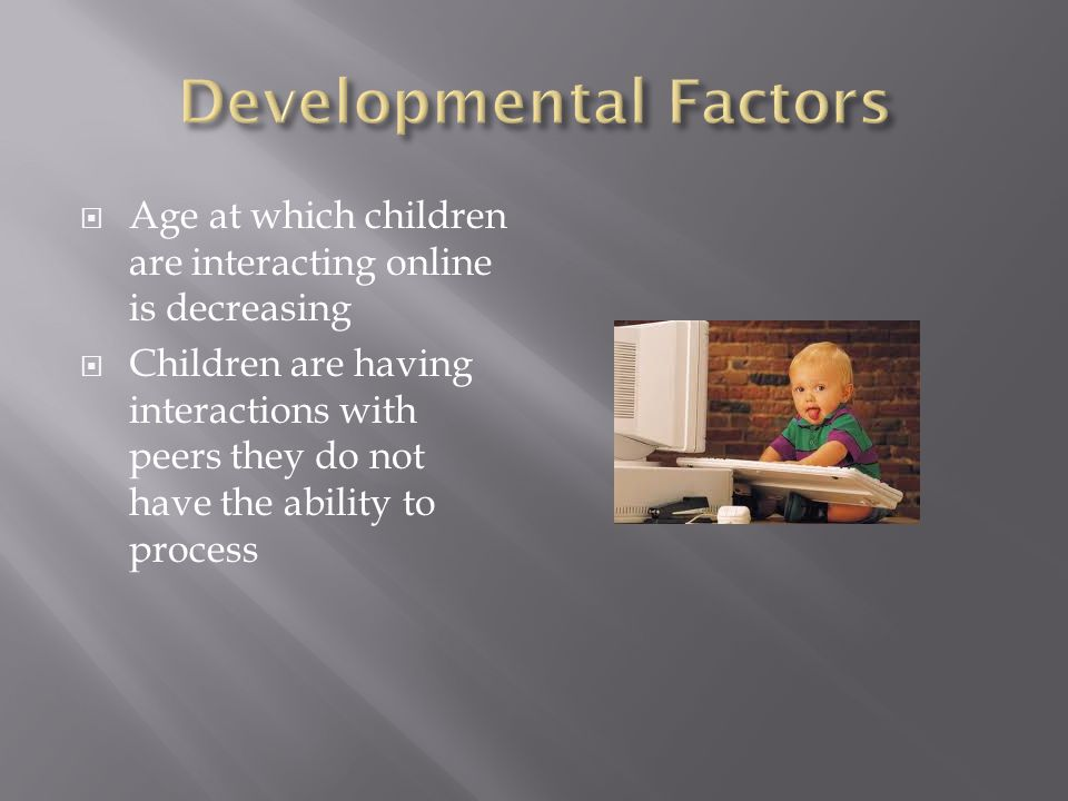  Age at which children are interacting online is decreasing  Children are having interactions with peers they do not have the ability to process