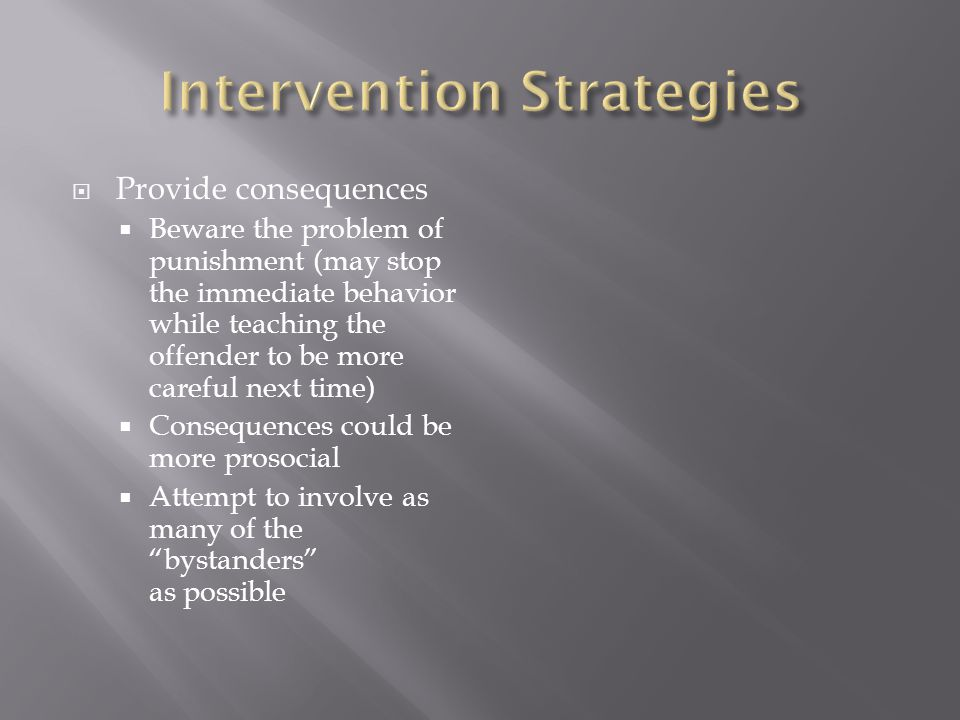  Provide consequences  Beware the problem of punishment (may stop the immediate behavior while teaching the offender to be more careful next time)  Consequences could be more prosocial  Attempt to involve as many of the bystanders as possible