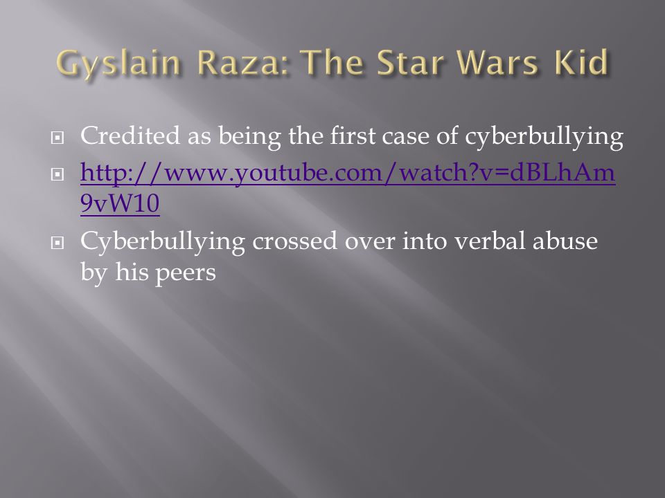  Credited as being the first case of cyberbullying  http://www.youtube.com/watch v=dBLhAm 9vW10 http://www.youtube.com/watch v=dBLhAm 9vW10  Cyberbullying crossed over into verbal abuse by his peers