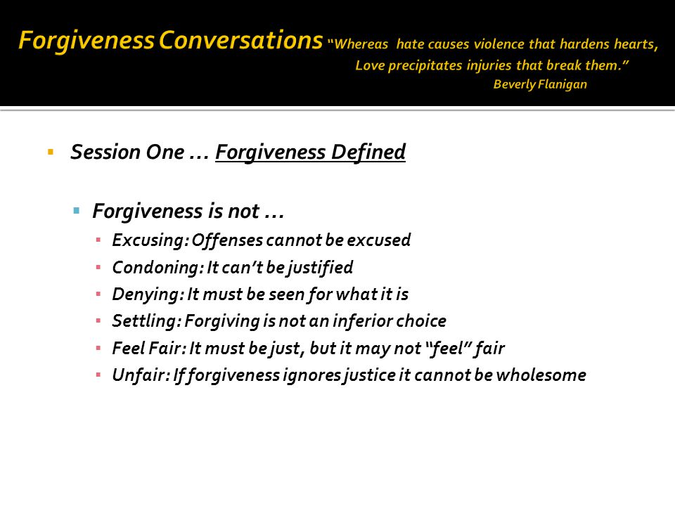  Session One … Forgiveness Defined  Forgiveness is not … ▪ Excusing: Offenses cannot be excused ▪ Condoning: It can't be justified ▪ Denying: It must be seen for what it is ▪ Settling: Forgiving is not an inferior choice ▪ Feel Fair: It must be just, but it may not feel fair ▪ Unfair: If forgiveness ignores justice it cannot be wholesome