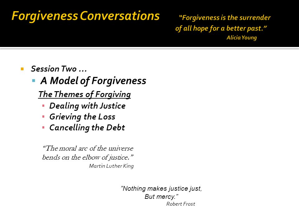  Session Two …  A Model of Forgiveness The Themes of Forgiving ▪ Dealing with Justice ▪ Grieving the Loss ▪ Cancelling the Debt The moral arc of the universe bends on the elbow of justice. Martin Luther King Nothing makes justice just, But mercy. Robert Frost