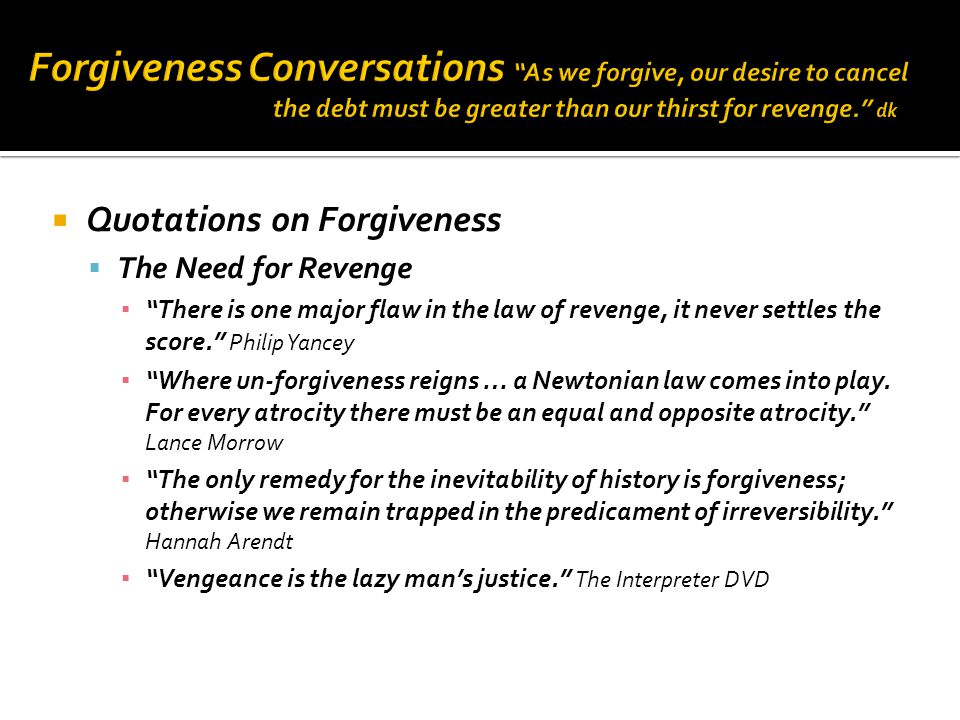  Quotations on Forgiveness  The Need for Revenge ▪ There is one major flaw in the law of revenge, it never settles the score. Philip Yancey ▪ Where un-forgiveness reigns … a Newtonian law comes into play.