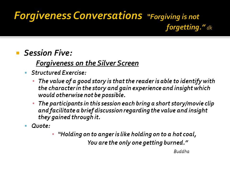  Session Five: Forgiveness on the Silver Screen  Structured Exercise: ▪ The value of a good story is that the reader is able to identify with the character in the story and gain experience and insight which would otherwise not be possible.