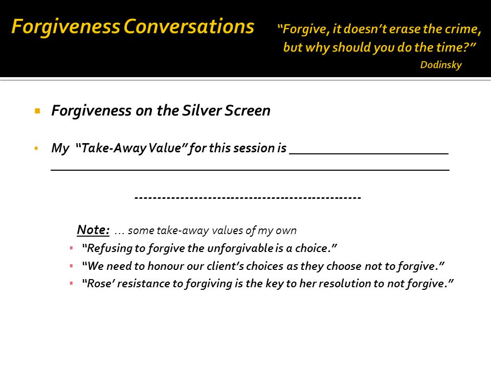  Forgiveness on the Silver Screen  My Take-Away Value for this session is ________________________ ____________________________________________________________ -------------------------------------------------- Note: … some take-away values of my own ▪ Refusing to forgive the unforgivable is a choice. ▪ We need to honour our client's choices as they choose not to forgive. ▪ Rose' resistance to forgiving is the key to her resolution to not forgive.