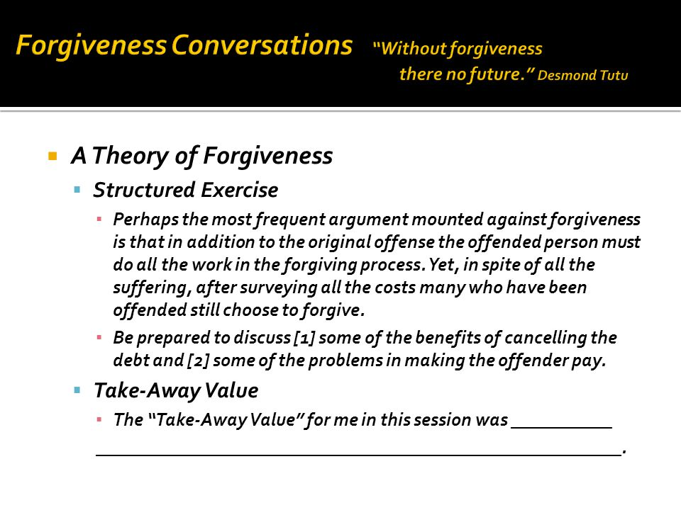  A Theory of Forgiveness  Structured Exercise ▪ Perhaps the most frequent argument mounted against forgiveness is that in addition to the original offense the offended person must do all the work in the forgiving process.