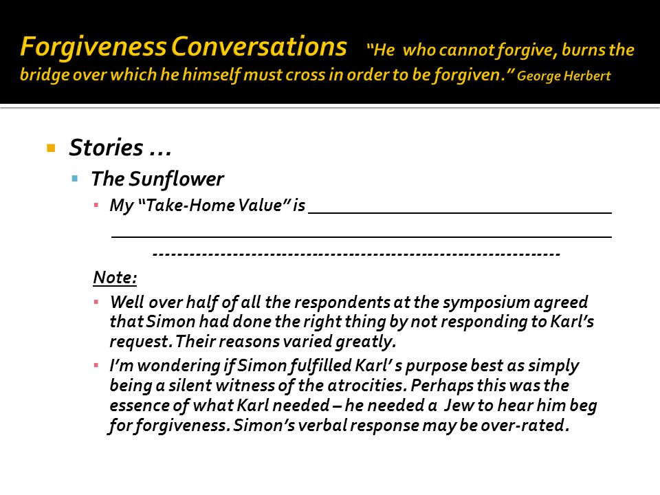  Stories …  The Sunflower ▪ My Take-Home Value is __________________________________ ________________________________________________________ ------------------------------------------------------------------- Note: ▪ Well over half of all the respondents at the symposium agreed that Simon had done the right thing by not responding to Karl's request.