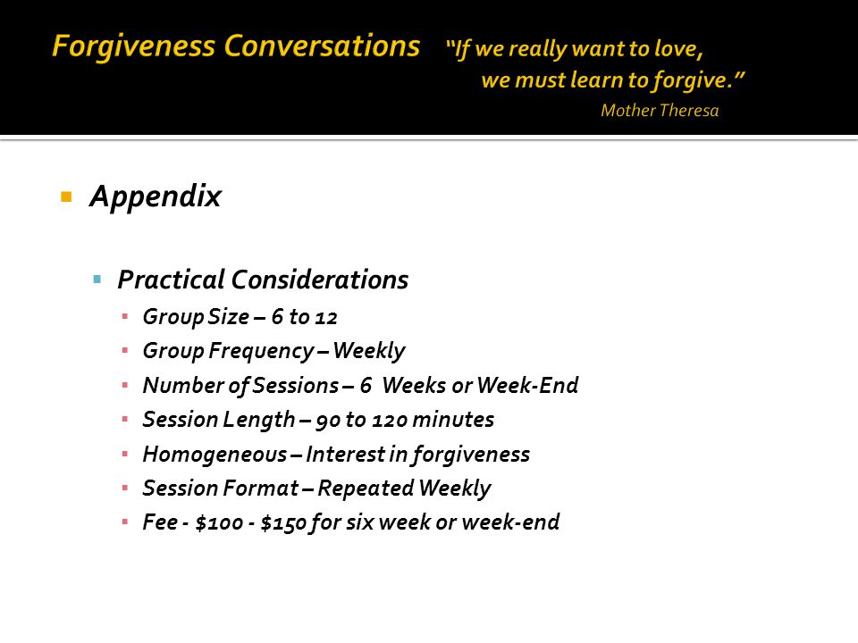  Appendix  Practical Considerations ▪ Group Size – 6 to 12 ▪ Group Frequency – Weekly ▪ Number of Sessions – 6 Weeks or Week-End ▪ Session Length – 90 to 120 minutes ▪ Homogeneous – Interest in forgiveness ▪ Session Format – Repeated Weekly ▪ Fee - $100 - $150 for six week or week-end