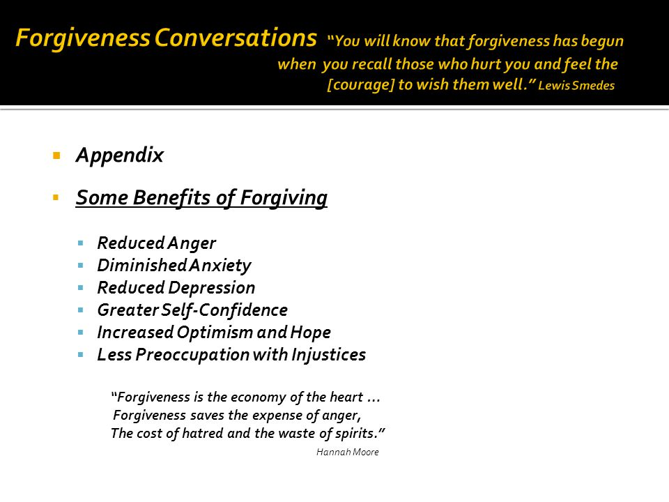  Appendix  Some Benefits of Forgiving  Reduced Anger  Diminished Anxiety  Reduced Depression  Greater Self-Confidence  Increased Optimism and Hope  Less Preoccupation with Injustices Forgiveness is the economy of the heart … Forgiveness saves the expense of anger, The cost of hatred and the waste of spirits. Hannah Moore
