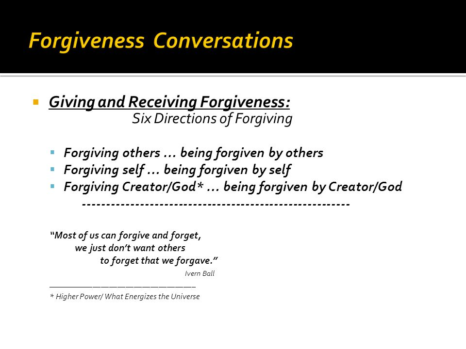  Giving and Receiving Forgiveness: Six Directions of Forgiving  Forgiving others … being forgiven by others  Forgiving self … being forgiven by self  Forgiving Creator/God* … being forgiven by Creator/God -------------------------------------------------------- Most of us can forgive and forget, we just don't want others to forget that we forgave. Ivern Ball ____________________________________ * Higher Power/ What Energizes the Universe