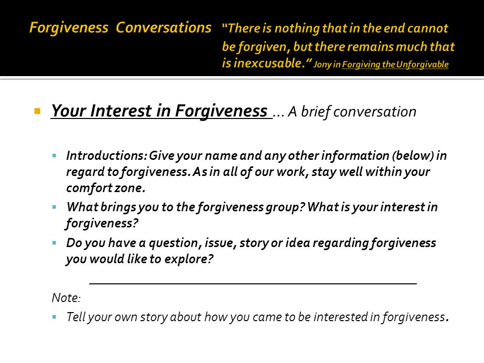  Your Interest in Forgiveness … A brief conversation  Introductions: Give your name and any other information (below) in regard to forgiveness.