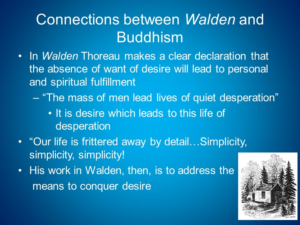 Connections between Walden and Buddhism In Walden Thoreau makes a clear declaration that the absence of want of desire will lead to personal and spiritual fulfillment – The mass of men lead lives of quiet desperation It is desire which leads to this life of desperation Our life is frittered away by detail…Simplicity, simplicity, simplicity.