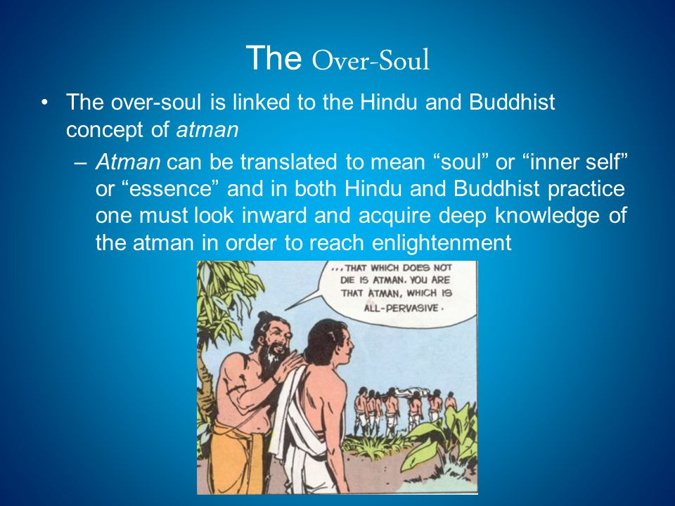 The Over-Soul The over-soul is linked to the Hindu and Buddhist concept of atman –Atman can be translated to mean soul or inner self or essence and in both Hindu and Buddhist practice one must look inward and acquire deep knowledge of the atman in order to reach enlightenment