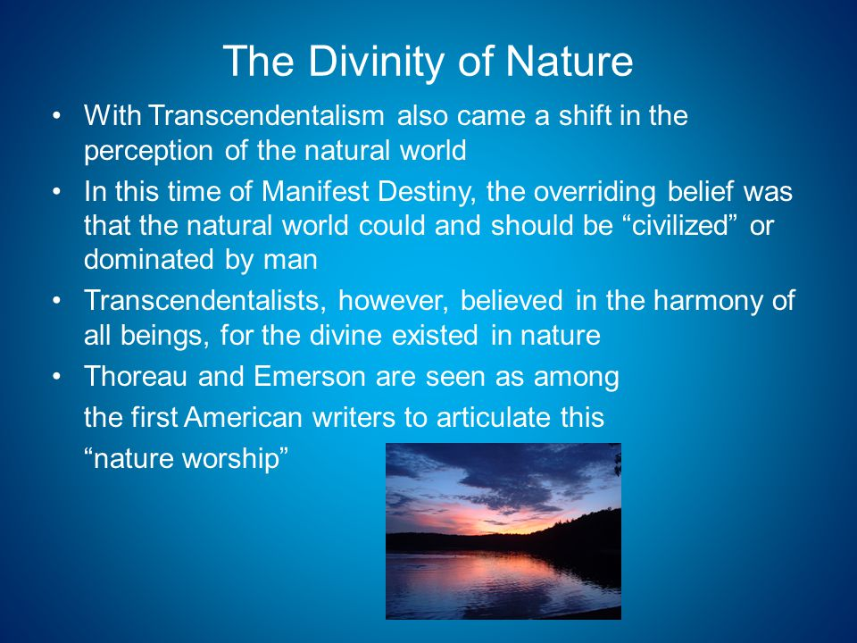 The Divinity of Nature With Transcendentalism also came a shift in the perception of the natural world In this time of Manifest Destiny, the overriding belief was that the natural world could and should be civilized or dominated by man Transcendentalists, however, believed in the harmony of all beings, for the divine existed in nature Thoreau and Emerson are seen as among the first American writers to articulate this nature worship