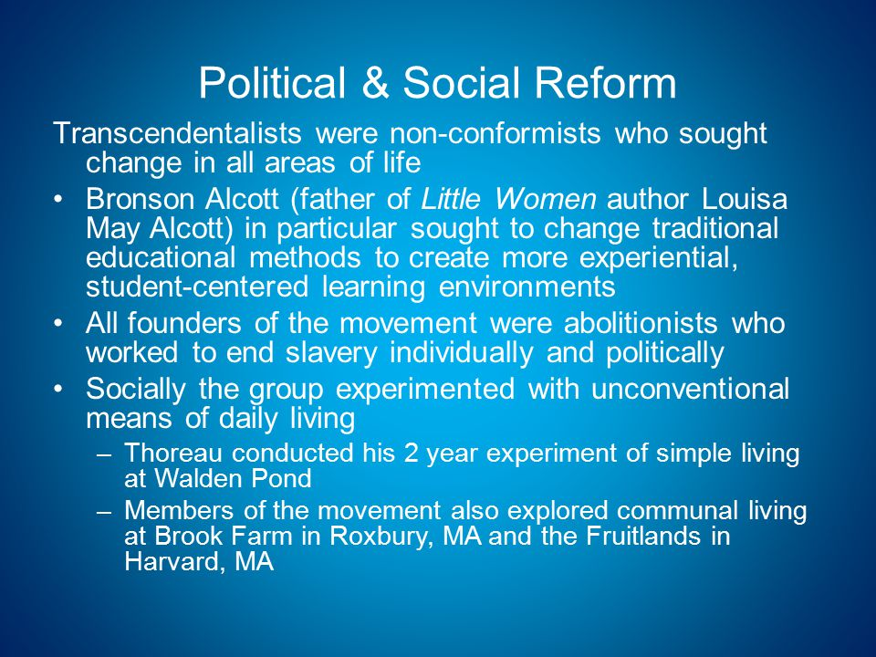 Political & Social Reform Transcendentalists were non-conformists who sought change in all areas of life Bronson Alcott (father of Little Women author Louisa May Alcott) in particular sought to change traditional educational methods to create more experiential, student-centered learning environments All founders of the movement were abolitionists who worked to end slavery individually and politically Socially the group experimented with unconventional means of daily living –Thoreau conducted his 2 year experiment of simple living at Walden Pond –Members of the movement also explored communal living at Brook Farm in Roxbury, MA and the Fruitlands in Harvard, MA