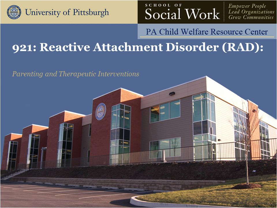 921: Reactive Attachment Disorder: Parenting and Therapeutic Interventions The Pennsylvania Child Welfare Resource Center Risk Factors (Pathogenic Care Due To:) Abuse Neglect Maternal postpartum depression Parental mental illness Substance abuse of parent Inexperienced parent Inconsistent care giving/many different caregivers (Source: Mayo Clinic, 2013) 12