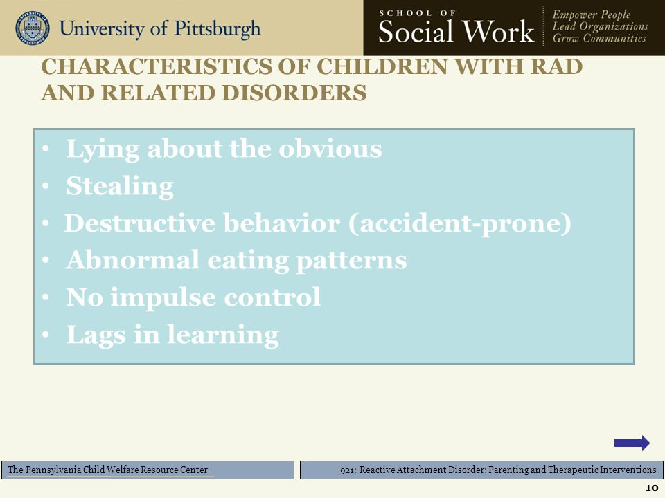 921: Reactive Attachment Disorder: Parenting and Therapeutic Interventions The Pennsylvania Child Welfare Resource Center CHARACTERISTICS OF CHILDREN WITH RAD AND RELATED DISORDERS Lying about the obvious Stealing Destructive behavior (accident-prone) Abnormal eating patterns No impulse control Lags in learning 10