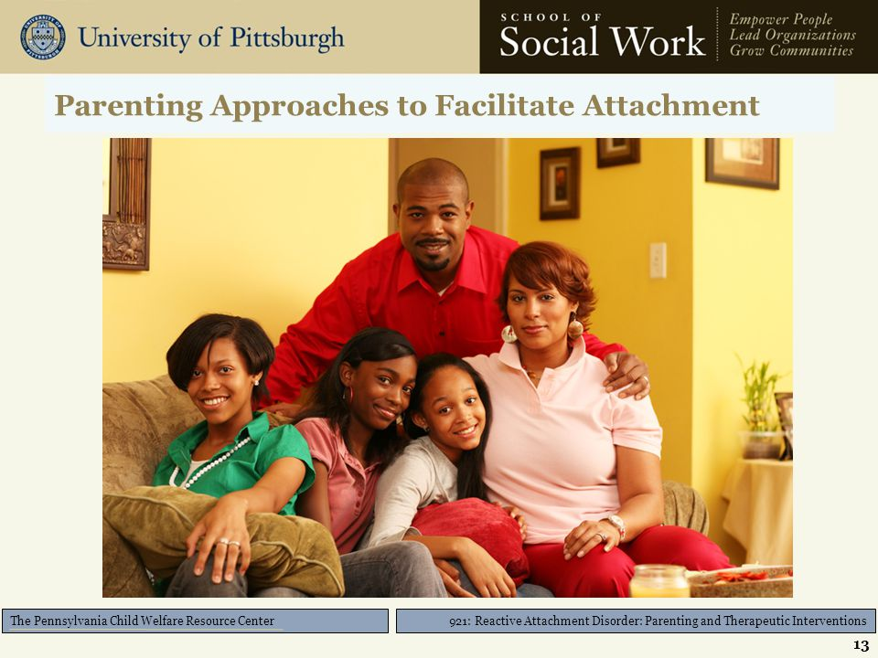 921: Reactive Attachment Disorder: Parenting and Therapeutic Interventions The Pennsylvania Child Welfare Resource Center Parenting Approaches to Facilitate Attachment 13