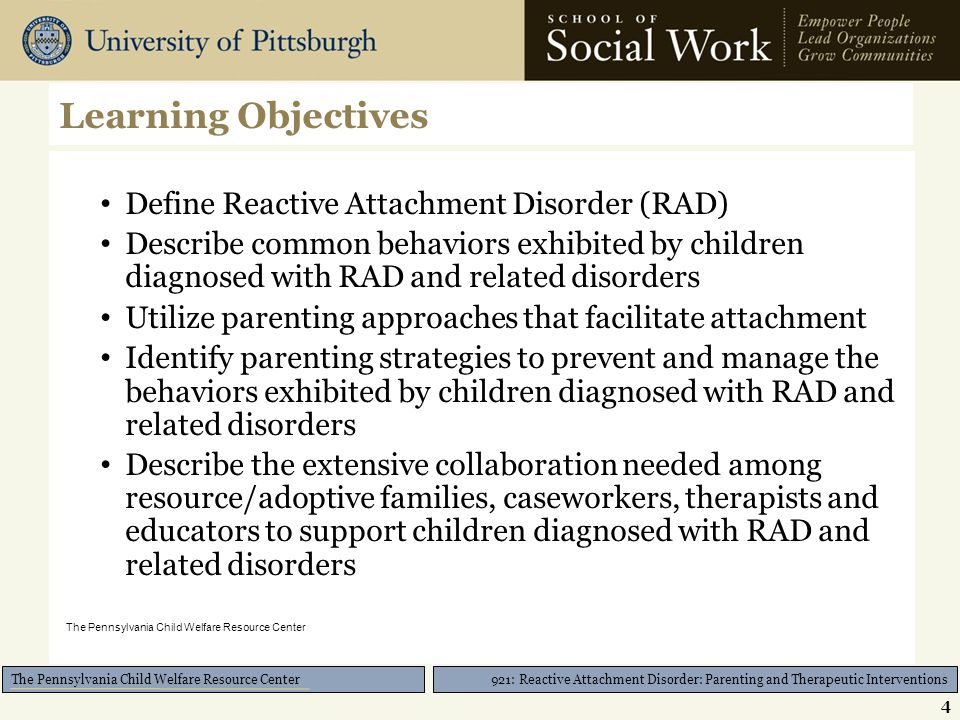921: Reactive Attachment Disorder: Parenting and Therapeutic Interventions The Pennsylvania Child Welfare Resource Center Collaboration with Educators Educators can help to: 1.Document the diagnosis 2.Request a meeting about eligibility for or implementation of a 504 Plan and/or an Individualized Education Plan (IEP) Check out http://www.ed-center.com/504http://www.ed-center.com/504 3.Ensure that accommodations identified in the 504 Plan and/or the IEP are being met as required by law Check out http://www.parentednet.org/ if advocacy ishttp://www.parentednet.org/ needed for your child 25