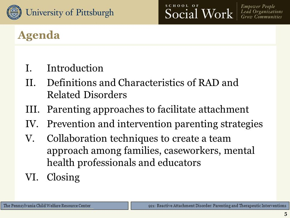 921: Reactive Attachment Disorder: Parenting and Therapeutic Interventions The Pennsylvania Child Welfare Resource Center Agenda I.Introduction II.Definitions and Characteristics of RAD and Related Disorders III.Parenting approaches to facilitate attachment IV.Prevention and intervention parenting strategies V.Collaboration techniques to create a team approach among families, caseworkers, mental health professionals and educators VI.Closing 5