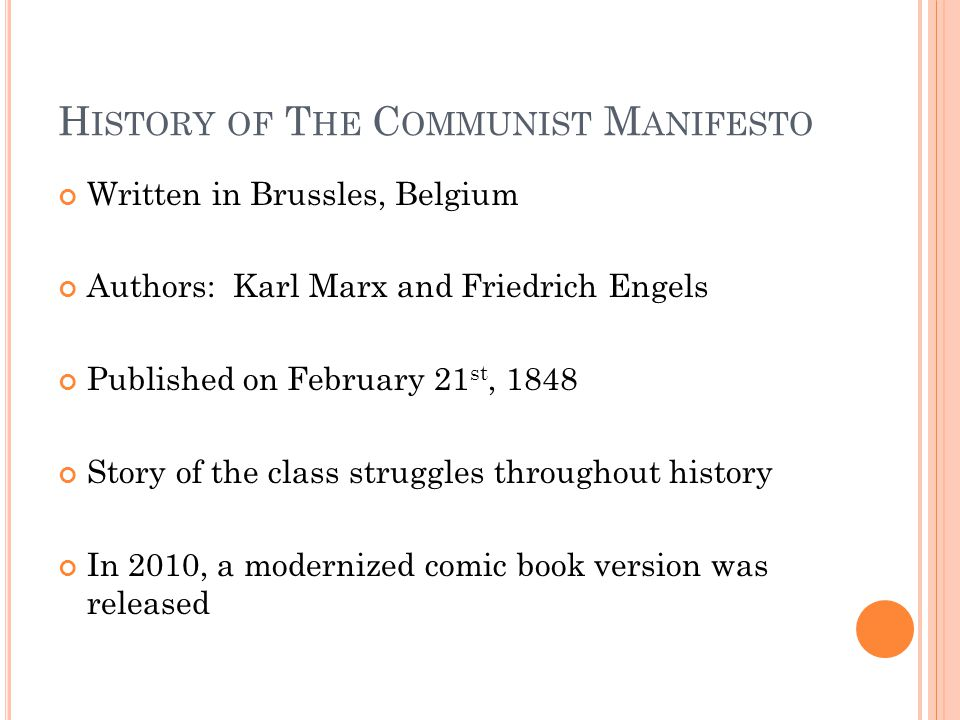 H ISTORY OF T HE C OMMUNIST M ANIFESTO Written in Brussles, Belgium Authors: Karl Marx and Friedrich Engels Published on February 21 st, 1848 Story of the class struggles throughout history In 2010, a modernized comic book version was released
