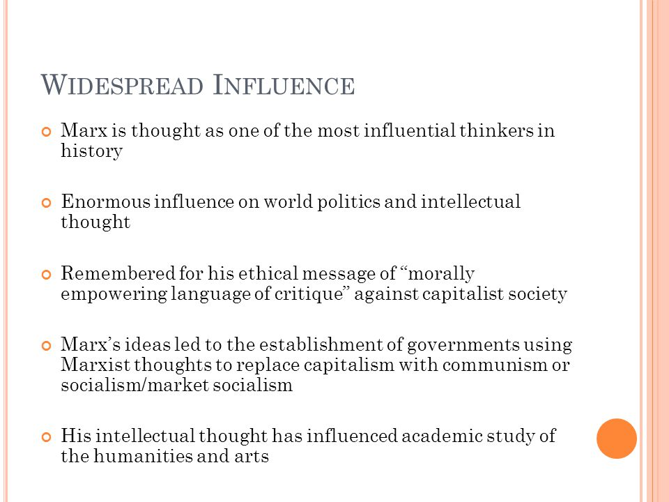 W IDESPREAD I NFLUENCE Marx is thought as one of the most influential thinkers in history Enormous influence on world politics and intellectual thought Remembered for his ethical message of morally empowering language of critique against capitalist society Marx's ideas led to the establishment of governments using Marxist thoughts to replace capitalism with communism or socialism/market socialism His intellectual thought has influenced academic study of the humanities and arts