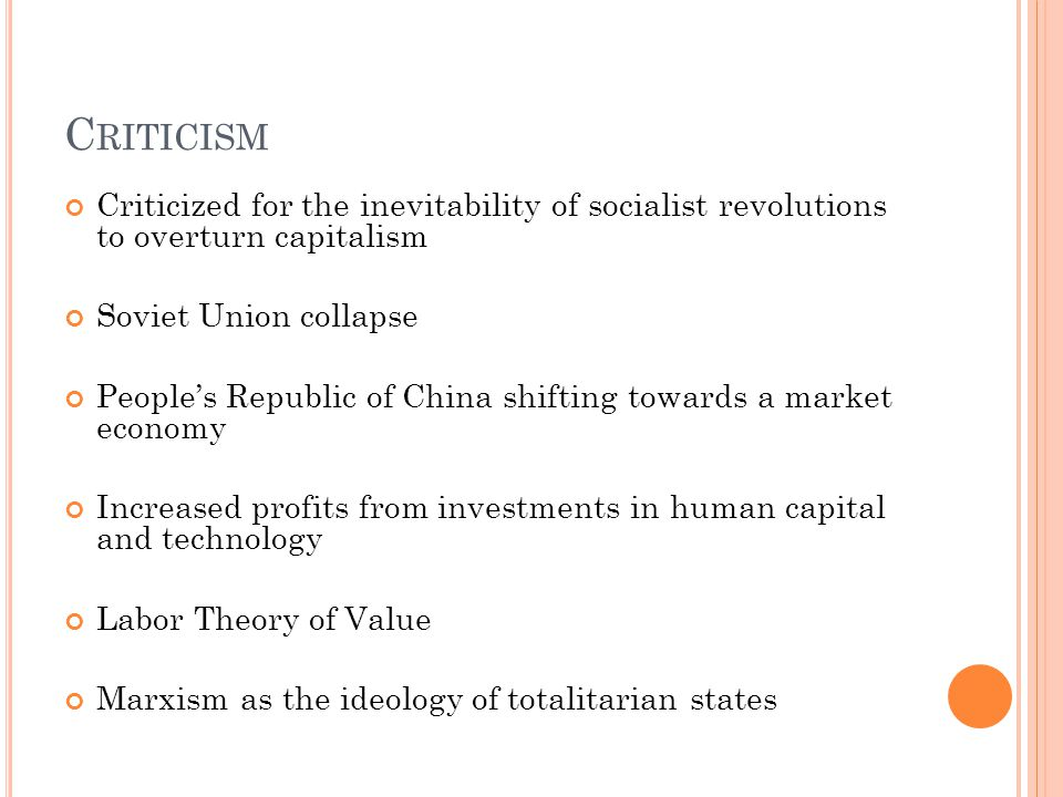 C RITICISM Criticized for the inevitability of socialist revolutions to overturn capitalism Soviet Union collapse People's Republic of China shifting towards a market economy Increased profits from investments in human capital and technology Labor Theory of Value Marxism as the ideology of totalitarian states
