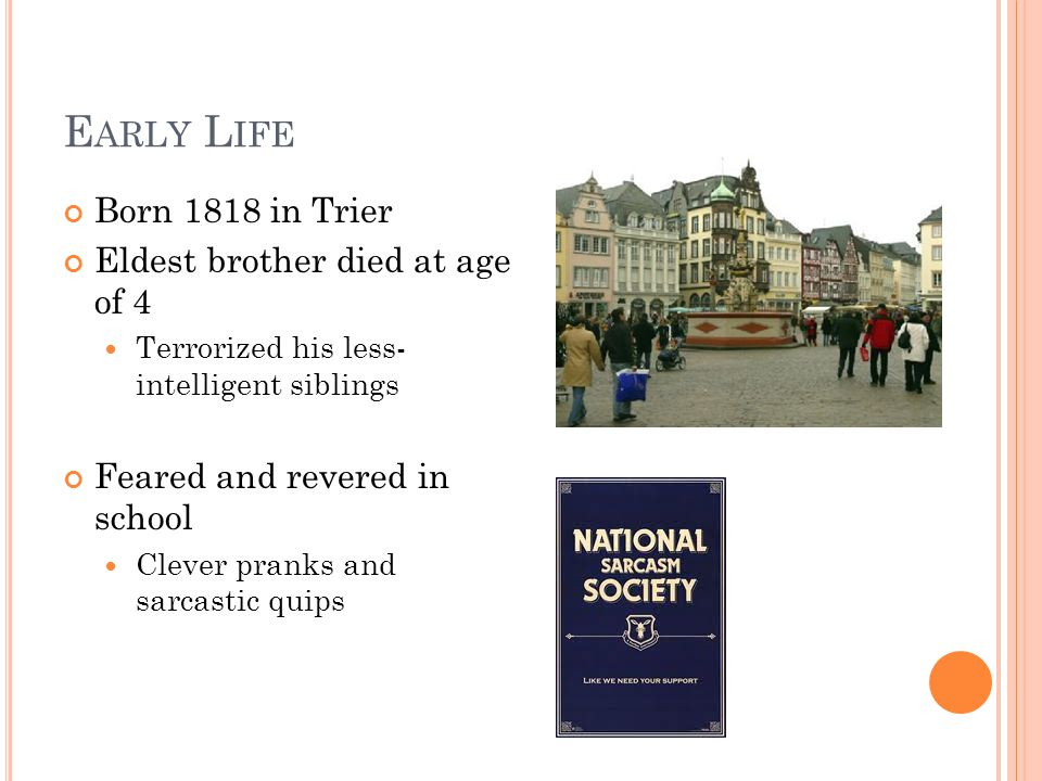 E ARLY L IFE Born 1818 in Trier Eldest brother died at age of 4 Terrorized his less- intelligent siblings Feared and revered in school Clever pranks and sarcastic quips