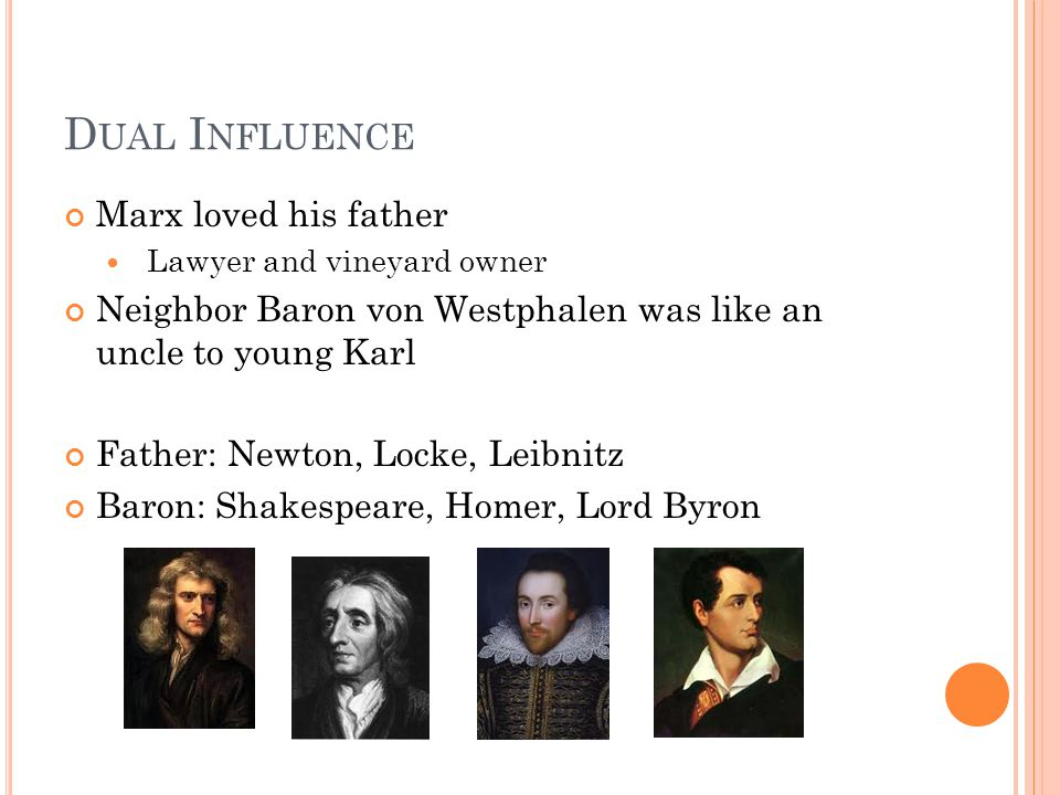 D UAL I NFLUENCE Marx loved his father Lawyer and vineyard owner Neighbor Baron von Westphalen was like an uncle to young Karl Father: Newton, Locke, Leibnitz Baron: Shakespeare, Homer, Lord Byron
