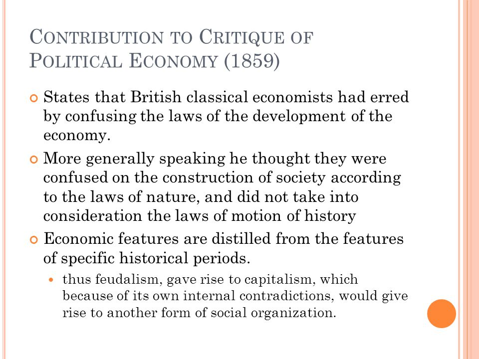 C ONTRIBUTION TO C RITIQUE OF P OLITICAL E CONOMY (1859) Explained what Marx believed was a complex system of relations among the individuals characterizing society at a given time, and lays down much of the groundwork needed to understand Das Kapital more famous writing Made the distinction between the 'economic base' or 'structure' of society and its 'superstructure' 'structure,' consists of four economic features: production, exchange, distribution, and consumption 'superstructure,' consisted of the remaining aspects of society such as politics, religion, art, etc.