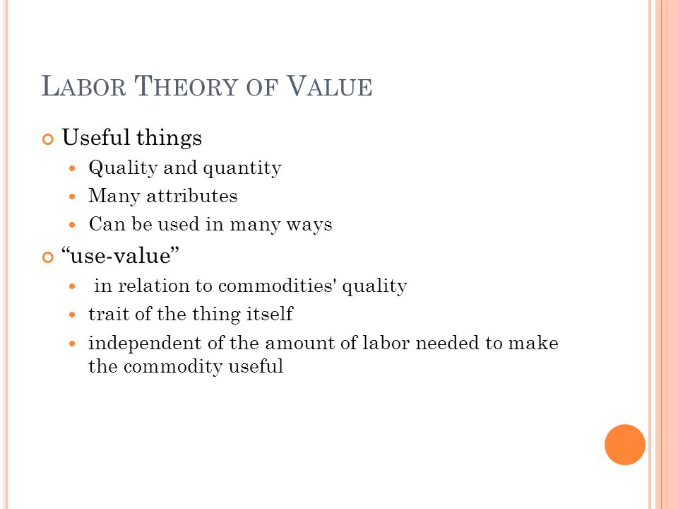 L ABOR T HEORY OF V ALUE Useful things Quality and quantity Many attributes Can be used in many ways use-value in relation to commodities quality trait of the thing itself independent of the amount of labor needed to make the commodity useful