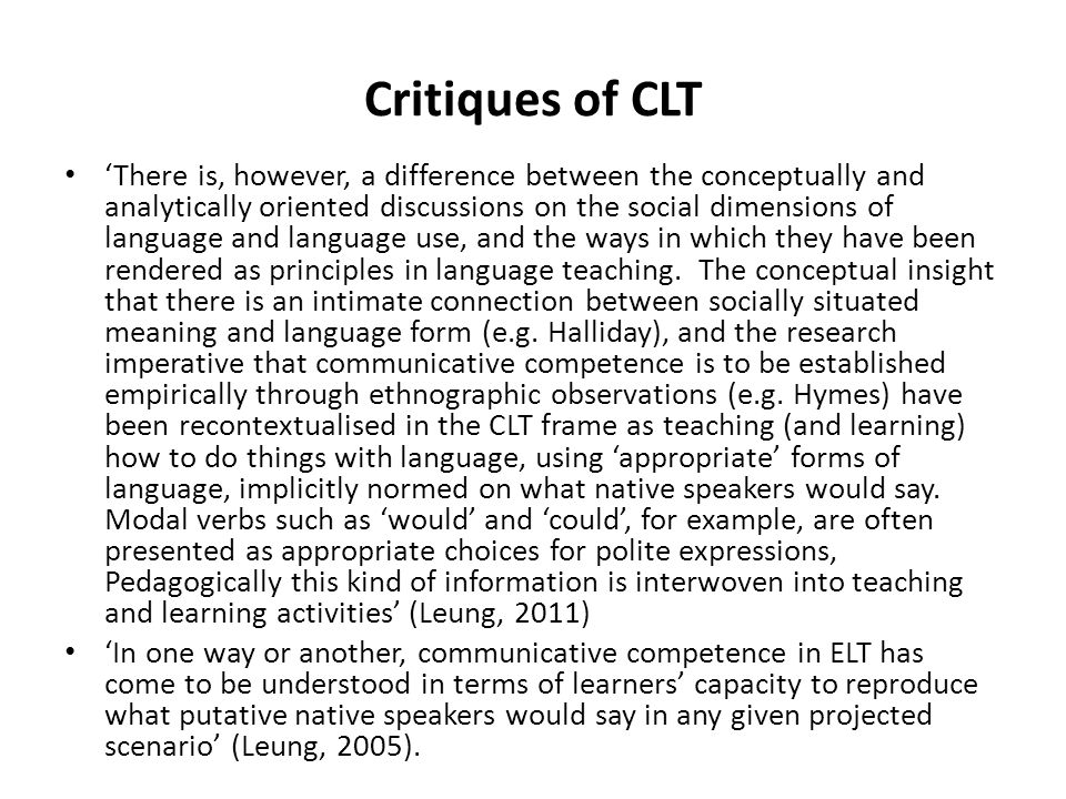 Critiques of CLT 'There is, however, a difference between the conceptually and analytically oriented discussions on the social dimensions of language and language use, and the ways in which they have been rendered as principles in language teaching.