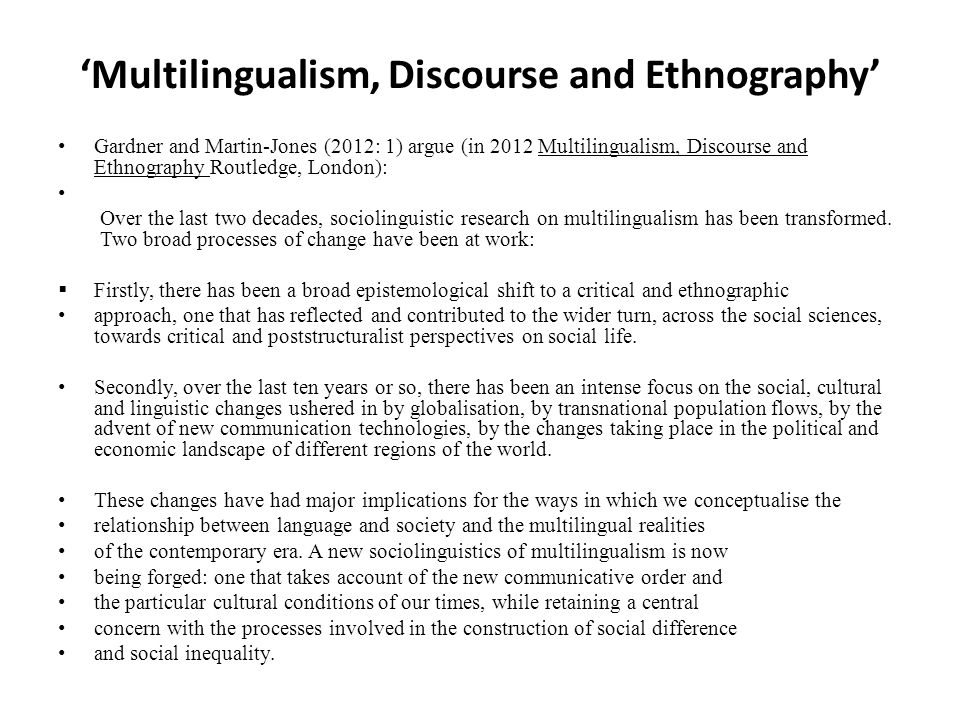 'Multilingualism, Discourse and Ethnography' Gardner and Martin-Jones (2012: 1) argue (in 2012 Multilingualism, Discourse and Ethnography Routledge, London): Over the last two decades, sociolinguistic research on multilingualism has been transformed.
