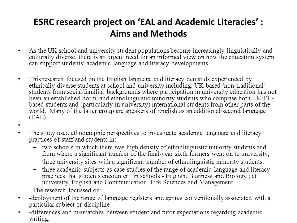 ESRC research project on 'EAL and Academic Literacies' : Aims and Methods As the UK school and university student populations become increasingly linguistically and culturally diverse, there is an urgent need for an informed view on how the education system can support students' academic language and literacy developments.