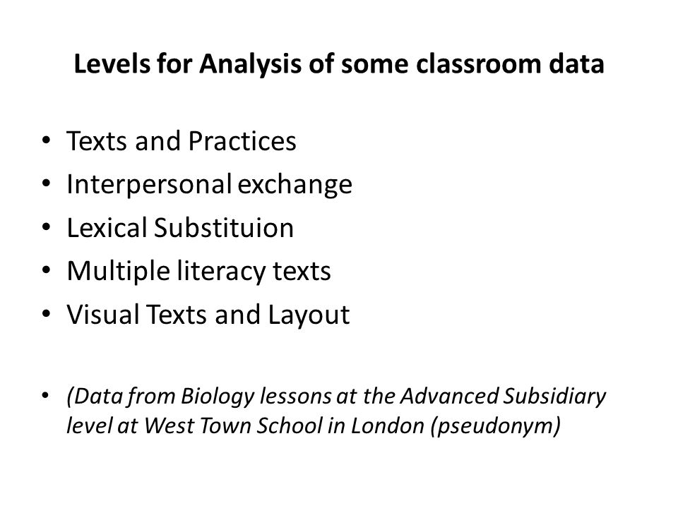 Levels for Analysis of some classroom data Texts and Practices Interpersonal exchange Lexical Substituion Multiple literacy texts Visual Texts and Layout (Data from Biology lessons at the Advanced Subsidiary level at West Town School in London (pseudonym)