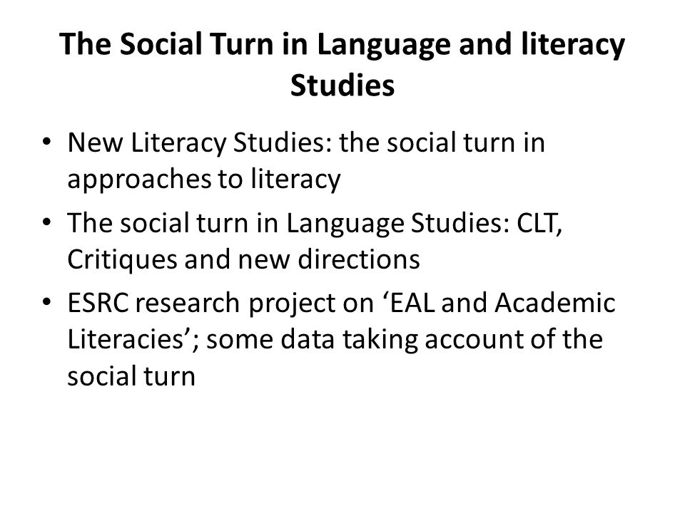 The Social Turn in Language and literacy Studies New Literacy Studies: the social turn in approaches to literacy The social turn in Language Studies: CLT, Critiques and new directions ESRC research project on 'EAL and Academic Literacies'; some data taking account of the social turn